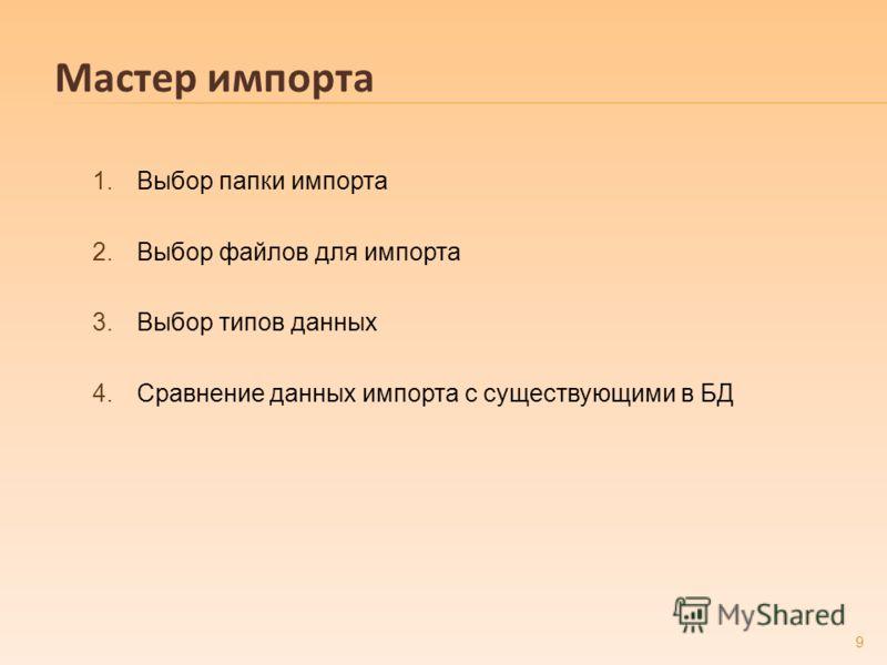 Мастер импорта 1.Выбор папки импорта 2.Выбор файлов для импорта 3.Выбор типов данных 4.Сравнение данных импорта с существующими в БД 9