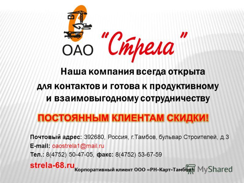 Наша компания всегда открыта для контактов и готова к продуктивному и взаимовыгодному сотрудничеству Почтовый адрес: 392680, Россия, г.Тамбов, бульвар Строителей, д.3 E-mail: oaostrela1@mail.ru Тел.: 8(4752) 50-47-05, факс: 8(4752) 53-67-59 strela-68