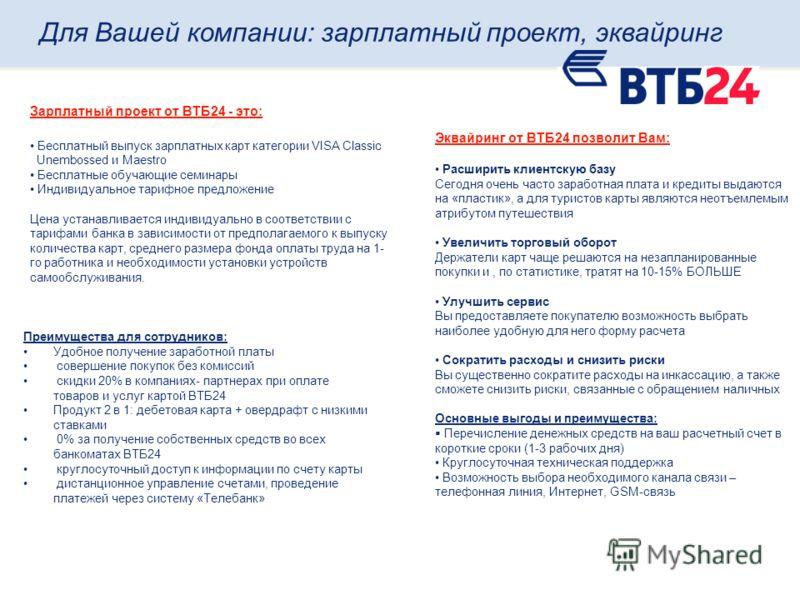Зарплатный проект от ВТБ24 - это: Бесплатный выпуск зарплатных карт категории VISA Classic Unembossed и Maestro Бесплатные обучающие семинары Индивидуальное тарифное предложение Цена устанавливается индивидуально в соответствии с тарифами банка в зав