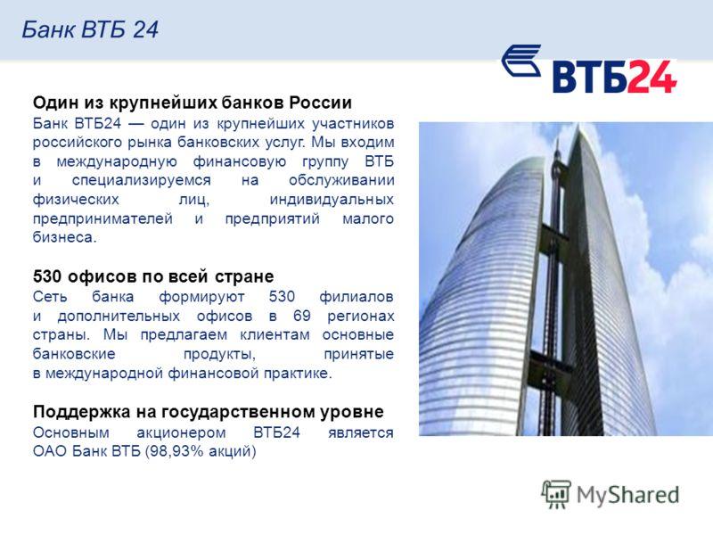 Банк ВТБ 24 Один из крупнейших банков России Банк ВТБ24 один из крупнейших участников российского рынка банковских услуг. Мы входим в международную финансовую группу ВТБ и специализируемся на обслуживании физических лиц, индивидуальных предпринимател