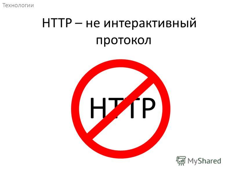 HTTP Технологии HTTP – не интерактивный протокол