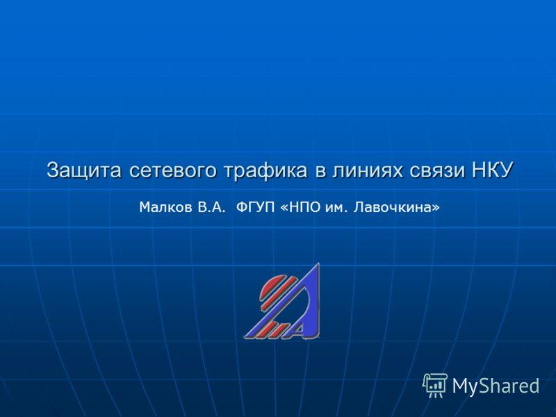 Защита сетевого трафика в линиях связи НКУ Малков В.А. ФГУП «НПО им. Лавочкина»