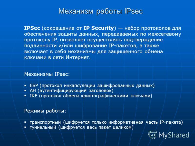 Механизм работы IPsec IPSec (сокращение от IP Security) набор протоколов для обеспечения защиты данных, передаваемых по межсетевому протоколу IP, позволяет осуществлять подтверждение подлинности и/или шифрование IP-пакетов, а также включает в себя ме