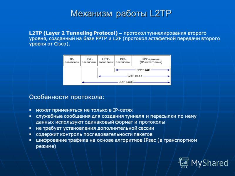 Механизм работы L2TP L2TP (Layer 2 Tunneling Protocol) – протокол туннелирования второго уровня, созданный на базе PPTP и L2F (протокол эстафетной передачи второго уровня от Cisco). Особенности протокола: может применяться не только в IP-сетях служеб