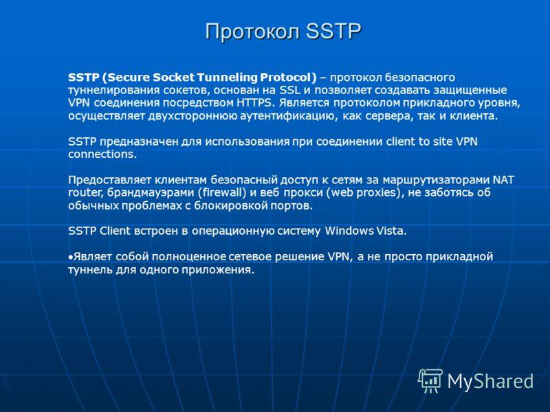 Протокол SSTP SSTP (Secure Socket Tunneling Protocol) – протокол безопасного туннелирования сокетов, основан на SSL и позволяет создавать защищенные VPN соединения посредством HTTPS. Является протоколом прикладного уровня, осуществляет двухстороннюю