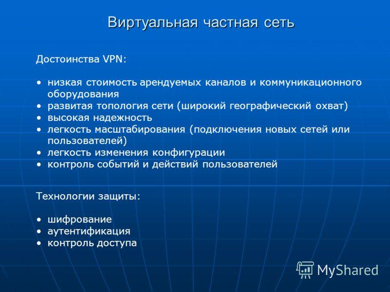 Виртуальная частная сеть Достоинства VPN: низкая стоимость арендуемых каналов и коммуникационного оборудования развитая топология сети (широкий географический охват) высокая надежность легкость масштабирования (подключения новых сетей или пользовател