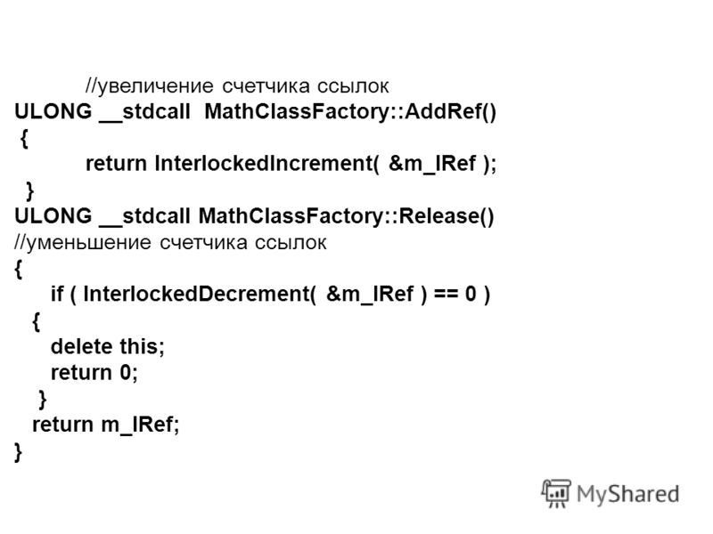 //увеличение счетчика ссылок ULONG __stdcall MathClassFactory::AddRef() { return InterlockedIncrement( &m_lRef ); } ULONG __stdcall MathClassFactory::Release() //уменьшение счетчика ссылок { if ( InterlockedDecrement( &m_lRef ) == 0 ) { delete this;