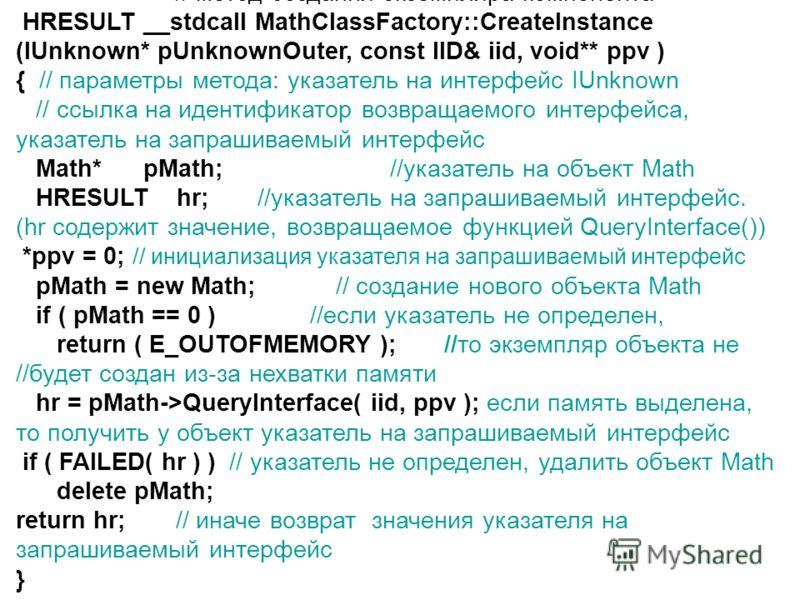 // метод создания экземпляра компонента HRESULT __stdcall MathClassFactory::CreateInstance (IUnknown* pUnknownOuter, const IID& iid, void** ppv ) { // параметры метода: указатель на интерфейс IUnknown // ссылка на идентификатор возвращаемого интерфей