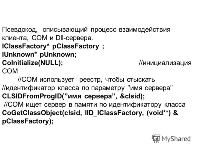Псевдокод, описывающий процесс взаимодействия клиента, СОМ и Dll-сервера. IClassFactory* pClassFactory ; IUnknown* pUnknown; CoInitialize(NULL); //инициализация СОМ //CОМ использует реестр, чтобы отыскать //идентификатор класса по параметру имя серве