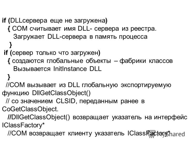 if (DLLсервера еще не загружена) { СОМ считывает имя DLL- сервера из реестра. Загружает DLL-сервера в память процесса } if (сервер только что загружен) { создаются глобальные объекты – фабрики классов Вызывается InitInstance DLL } //СОМ вызывает из D