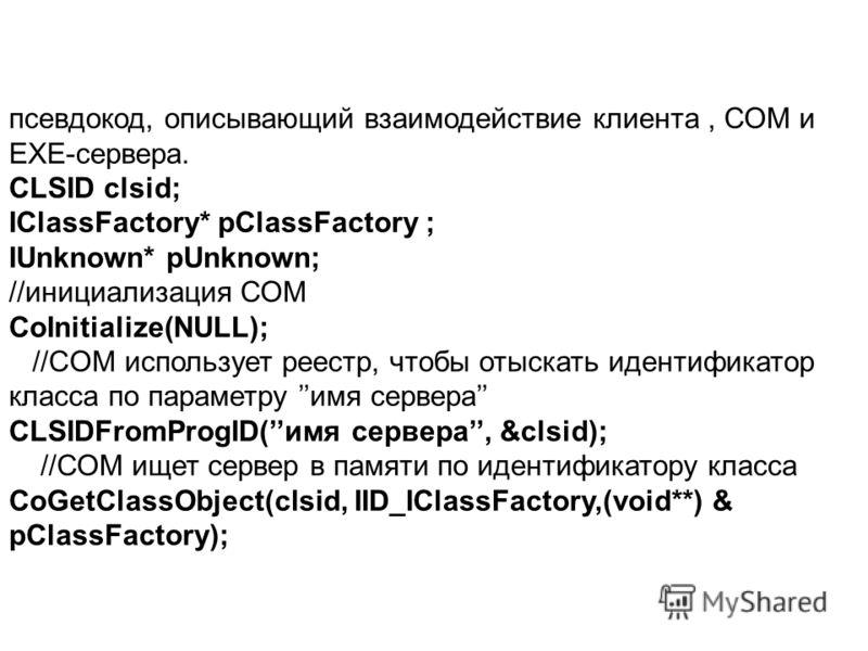 псевдокод, описывающий взаимодействие клиента, СОМ и EXE-сервера. CLSID clsid; IClassFactory* pClassFactory ; IUnknown* pUnknown; //инициализация СОМ CoInitialize(NULL); //CОМ использует реестр, чтобы отыскать идентификатор класса по параметру имя се
