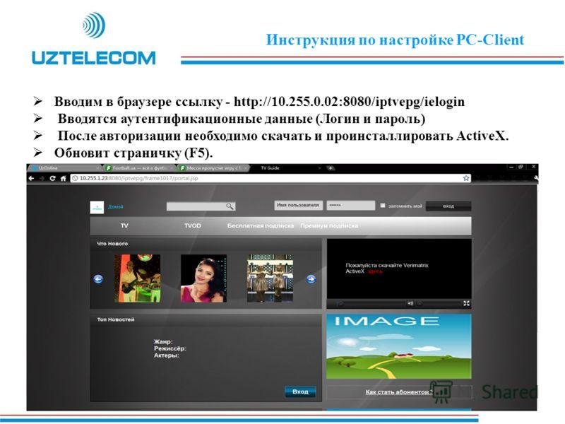 Вводим в браузере ссылку - http://10.255.0.02:8080/iptvepg/ielogin Вводятся аутентификационные данные (Логин и пароль) После авторизации необходимо скачать и проинсталлировать ActiveX. Обновит страничку (F5). Инструкция по настройке PC-Client