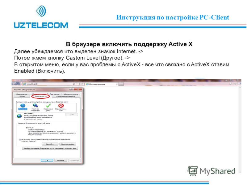 В браузере включить поддержку Active X Далее убеждаемся что выделен значок Internet. -> Потом жмем кнопку Castom Level (Другое). -> В открытом меню, если у вас проблемы с ActiveX - все что связано с ActiveX ставим Enabled (Включить). Инструкция по на