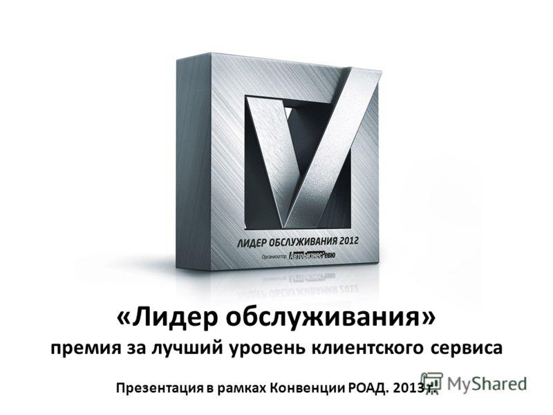 «Лидер обслуживания» премия за лучший уровень клиентского сервиса Презентация в рамках Конвенции РОАД. 2013 г.
