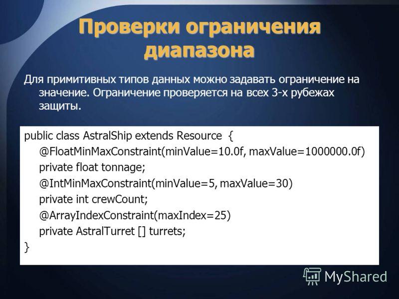 Проверки ограничения диапазона Для примитивных типов данных можно задавать ограничение на значение. Ограничение проверяется на всех 3-х рубежах защиты. public class AstralShip extends Resource { @FloatMinMaxConstraint(minValue=10.0f, maxValue=1000000