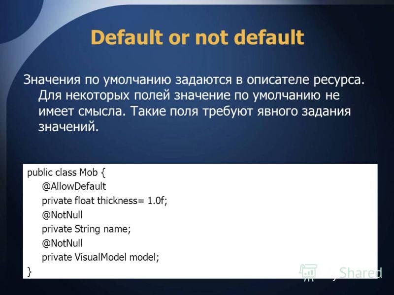 Default or not default Значения по умолчанию задаются в описателе ресурса. Для некоторых полей значение по умолчанию не имеет смысла. Такие поля требуют явного задания значений. public class Mob { @AllowDefault private float thickness= 1.0f; @NotNull