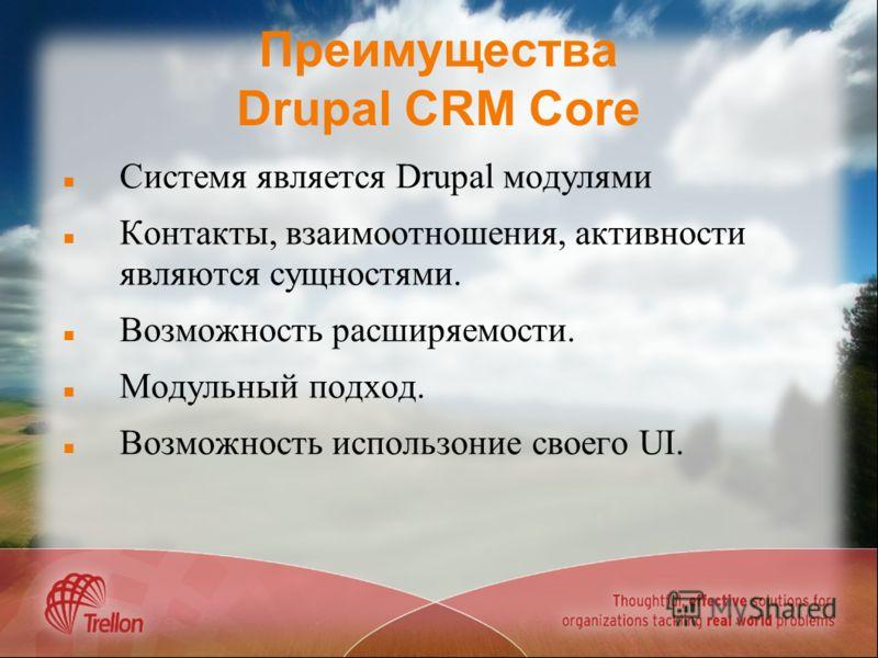 Преимущества Drupal CRM Core Системя является Drupal модулями Контакты, взаимоотношения, активности являются сущностями. Возможность расширяемости. Модульный подход. Возможность использоние своего UI.