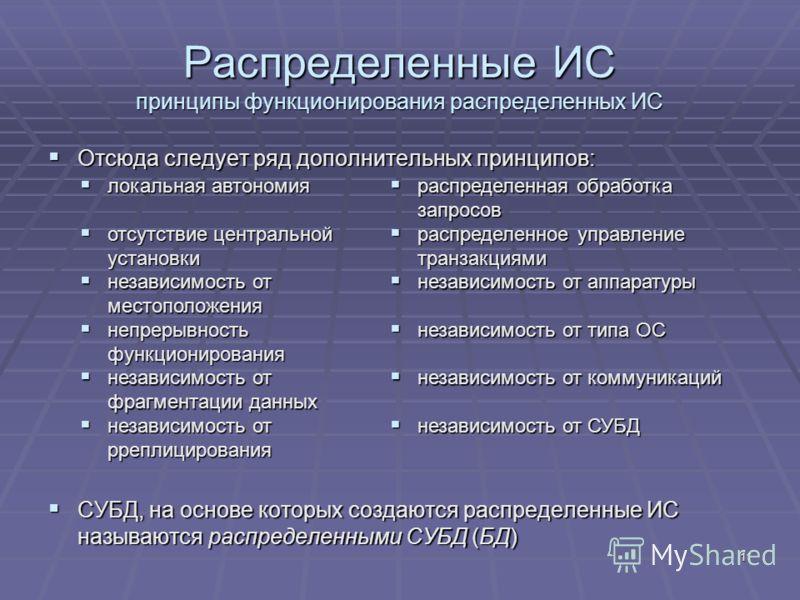 11 Распределенные ИС принципы функционирования распределенных ИС Отсюда следует ряд дополнительных принципов: Отсюда следует ряд дополнительных принципов: СУБД, на основе которых создаются распределенные ИС называются распределенными СУБД (БД) СУБД,