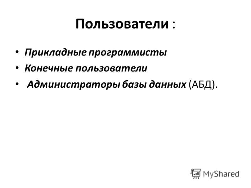Пользователи : Прикладные программисты Конечные пользователи Администраторы базы данных (АБД).