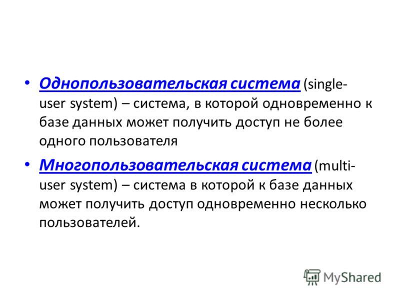 Однопользовательская система (single- user system) – система, в которой одновременно к базе данных может получить доступ не более одного пользователя Многопользовательская система (multi- user system) – система в которой к базе данных может получить