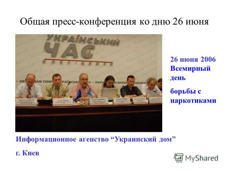 Общая пресс-конференция ко дню 26 июня 26 июня 2006 Всемирный день борьбы с наркотиками Информационное агенство Украинский дом г. Киев
