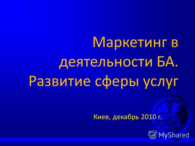 Маркетинг в деятельности БА. Развитие сферы услуг Киев, декабрь 2010 г.
