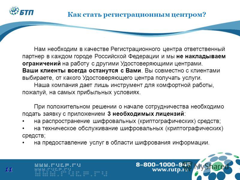 11 Нам необходим в качестве Регистрационного центра ответственный партнер в каждом городе Российской Федерации и мы не накладываем ограничений на работу с другими Удостоверяющими центрами. Ваши клиенты всегда останутся с Вами. Вы совместно с клиентам