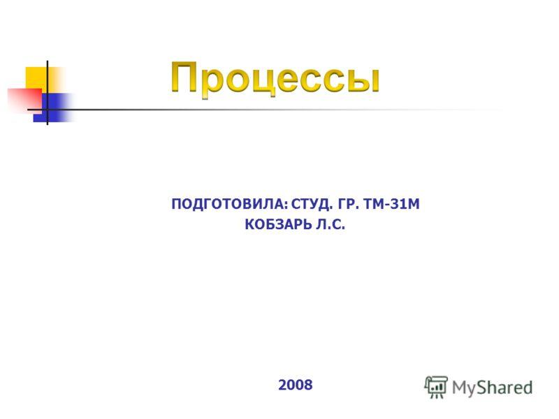 ПОДГОТОВИЛА: СТУД. ГР. ТМ-31М КОБЗАРЬ Л.С. 2008
