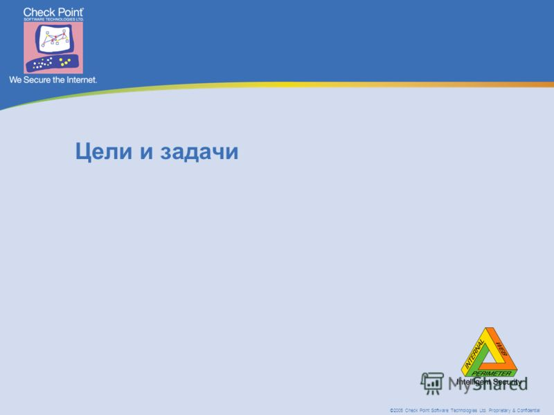 ©2005 Check Point Software Technologies Ltd. Proprietary & Confidential Цели и задачи