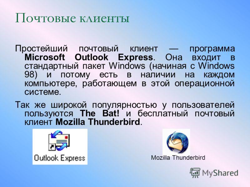 Почтовые клиенты Простейший почтовый клиент программа Microsoft Outlook Express. Она входит в стандартный пакет Windows (начиная с Windows 98) и потому есть в наличии на каждом компьютере, работающем в этой операционной системе. Так же широкой популя
