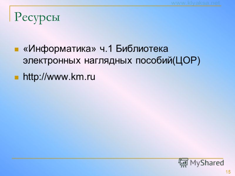 15 Ресурсы «Информатика» ч.1 Библиотека электронных наглядных пособий(ЦОР) http://www.km.ru