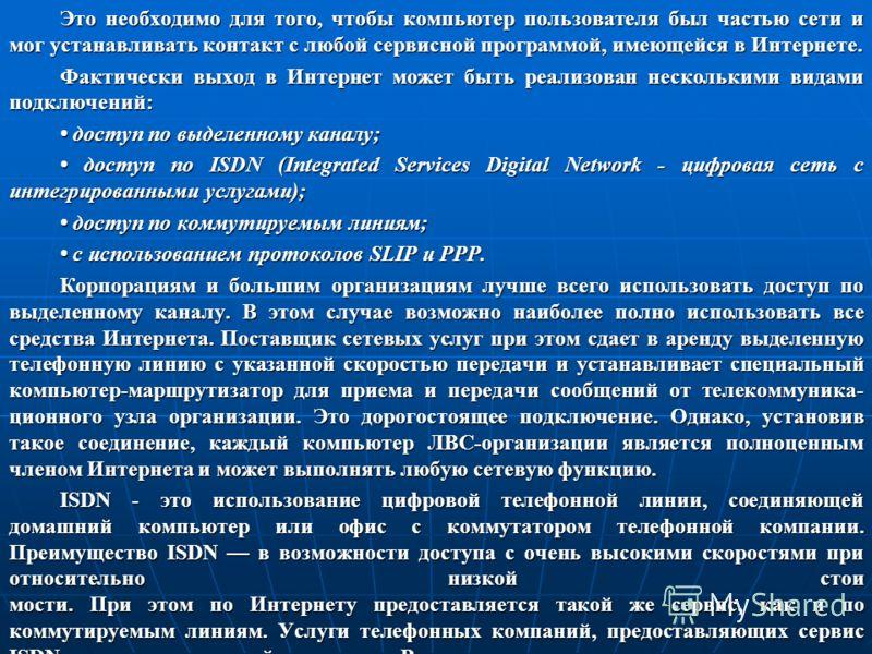 Это необходимо для того, чтобы компьютер пользователя был частью сети и мог устанавливать контакт с любой сервисной программой, имеющейся в Интернете. Фактически выход в Интернет может быть реализован несколькими видами подключений: доступ по выделен