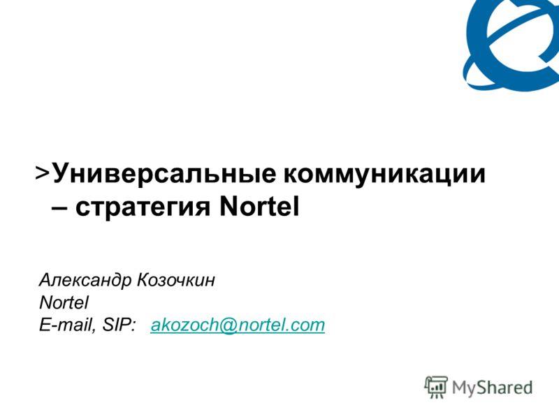 PG 1 >Универсальные коммуникации – стратегия Nortel Александр Козочкин Nortel E-mail, SIP:akozoch@nortel.comakozoch@nortel.com