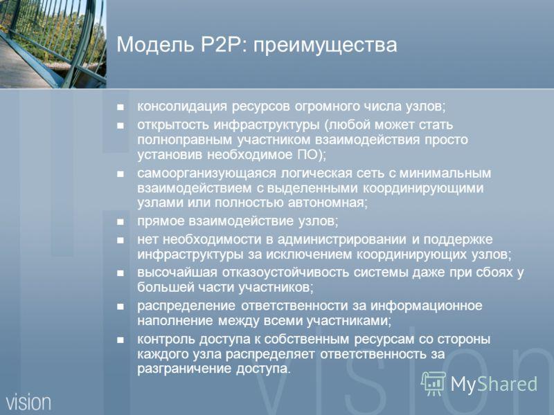 Модель P2P: преимущества консолидация ресурсов огромного числа узлов; открытость инфраструктуры (любой может стать полноправным участником взаимодействия просто установив необходимое ПО); самоорганизующаяся логическая сеть с минимальным взаимодействи
