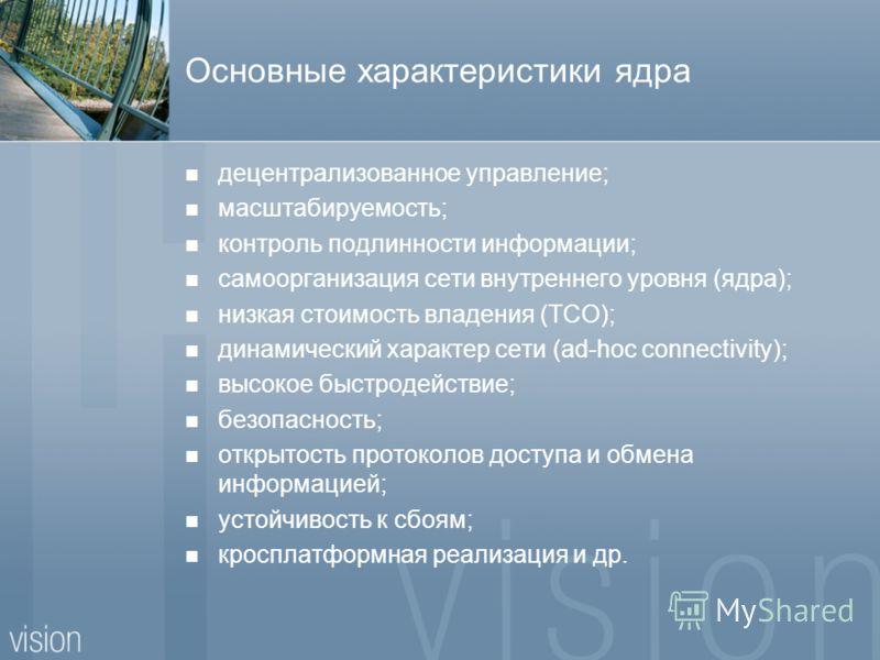 Основные характеристики ядра децентрализованное управление; масштабируемость; контроль подлинности информации; самоорганизация сети внутреннего уровня (ядра); низкая стоимость владения (TCO); динамический характер сети (ad-hoc connectivity); высокое