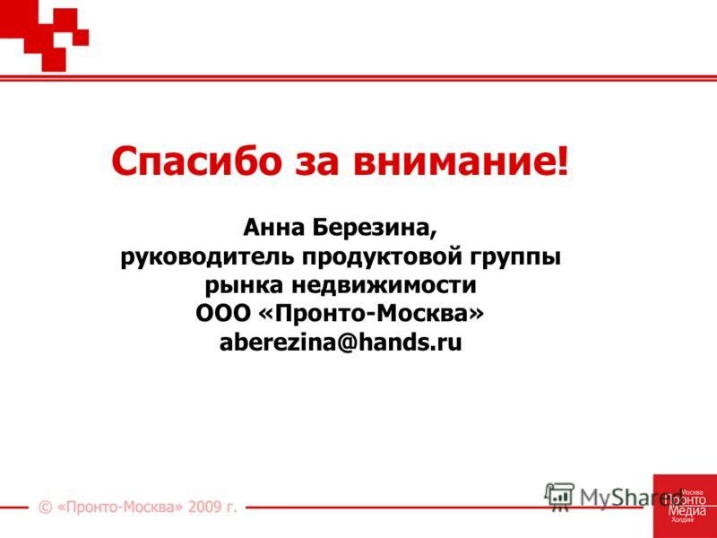 Спасибо за внимание! Анна Березина, руководитель продуктовой группы рынка недвижимости ООО «Пронто-Москва» aberezina@hands.ru