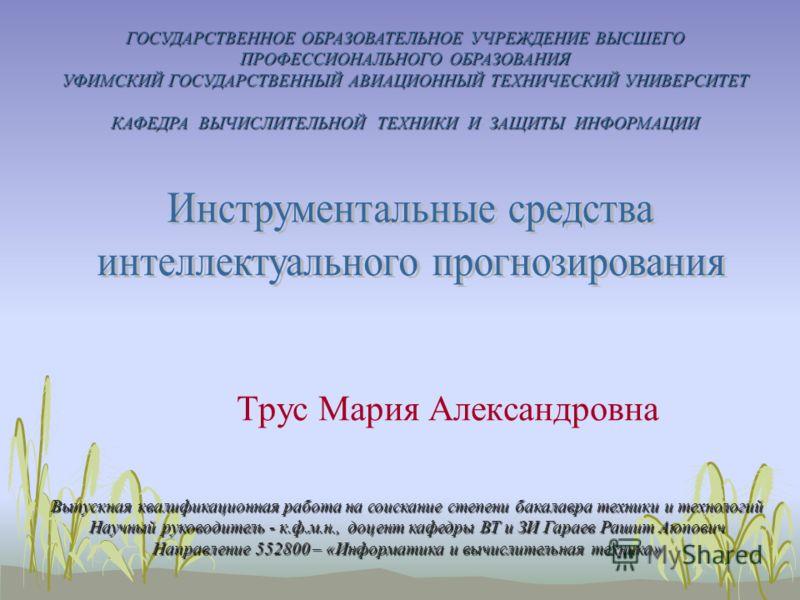 1 Трус Мария Александровна ГОСУДАРСТВЕННОЕ ОБРАЗОВАТЕЛЬНОЕ УЧРЕЖДЕНИЕ ВЫСШЕГО ПРОФЕССИОНАЛЬНОГО ОБРАЗОВАНИЯ УФИМСКИЙ ГОСУДАРСТВЕННЫЙ АВИАЦИОННЫЙ ТЕХНИЧЕСКИЙ УНИВЕРСИТЕТ КАФЕДРА ВЫЧИСЛИТЕЛЬНОЙ ТЕХНИКИ И ЗАЩИТЫ ИНФОРМАЦИИ Выпускная квалификационная раб