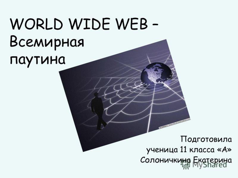 WORLD WIDE WEB – Всемирная паутина Подготовила ученица 11 класса «А» Солоничкина Екатерина