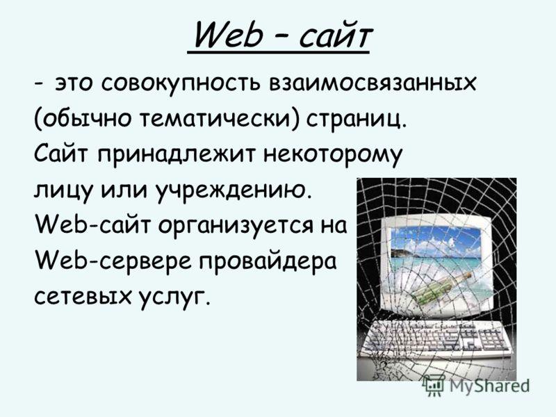Web – сайт -это совокупность взаимосвязанных (обычно тематически) страниц. Сайт принадлежит некоторому лицу или учреждению. Web-сайт организуется на Web-сервере провайдера сетевых услуг.