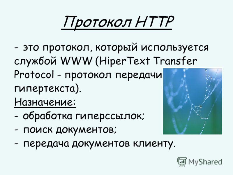 Протокол HTTP -это протокол, который используется службой WWW (HiperText Transfer Protocol - протокол передачи гипертекста). Назначение: -обработка гиперссылок; -поиск документов; -передача документов клиенту.