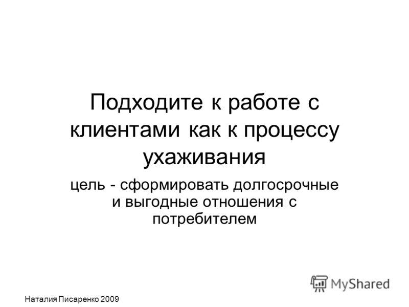 Наталия Писаренко 2009 Подходите к работе с клиентами как к процессу ухаживания цель - сформировать долгосрочные и выгодные отношения с потребителем