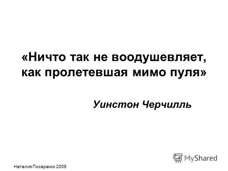 Наталия Писаренко 2009 «Ничто так не воодушевляет, как пролетевшая мимо пуля» Уинстон Черчилль