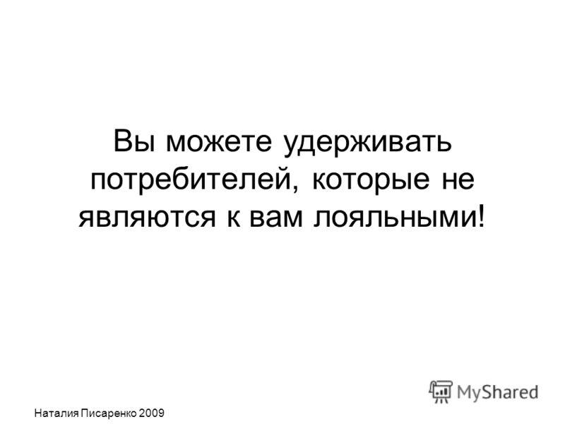 Наталия Писаренко 2009 Вы можете удерживать потребителей, которые не являются к вам лояльными!