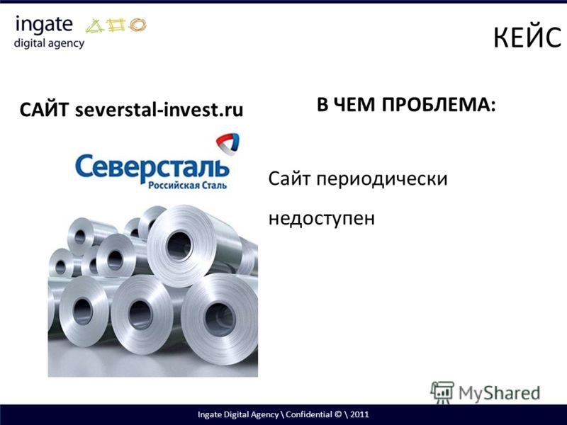 Ingate Digital Agency \ Confidential © \ 2011 САЙТ severstal-invest.ru В ЧЕМ ПРОБЛЕМА: Сайт периодически недоступен КЕЙС