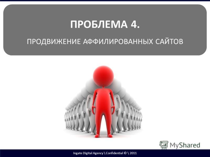 Ingate Digital Agency \ Confidential © \ 2011 ПРОБЛЕМА 4. ПРОДВИЖЕНИЕ АФФИЛИРОВАННЫХ САЙТОВ