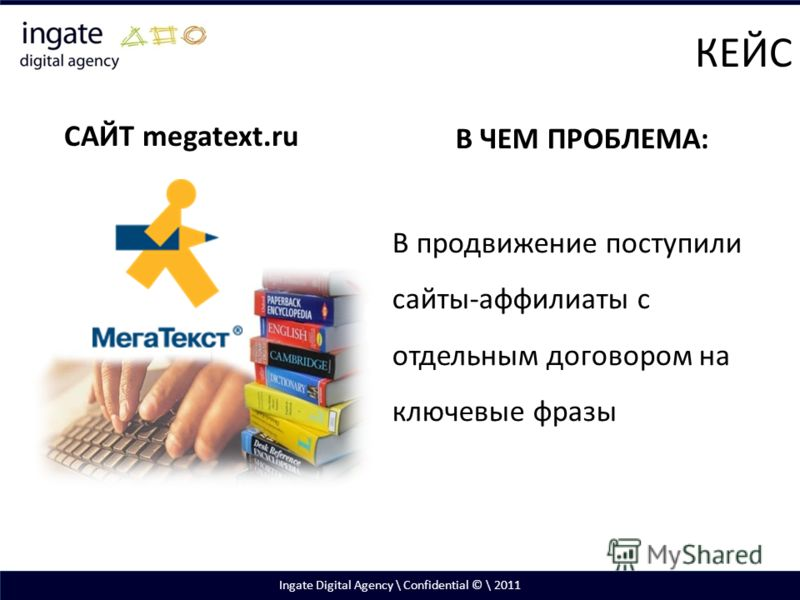 Ingate Digital Agency \ Confidential © \ 2011 САЙТ megatext.ru В ЧЕМ ПРОБЛЕМА: В продвижение поступили сайты-аффилиаты с отдельным договором на ключевые фразы КЕЙС