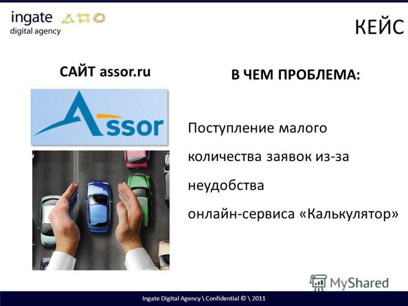 Ingate Digital Agency \ Confidential © \ 2011 САЙТ assor.ru В ЧЕМ ПРОБЛЕМА: Поступление малого количества заявок из-за неудобства онлайн-сервиса «Калькулятор» КЕЙС