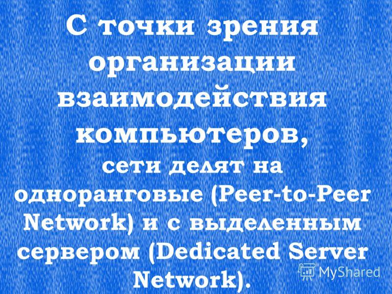 С точки зрения организации взаимодействия компьютеров, сети делят на одноранговые (Peer-to-Peer Network) и с выделенным сервером (Dedicated Server Network).