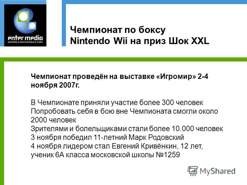 Чемпионат по боксу Nintendo Wii на приз Шок XXL Чемпионат проведён на выставке «Игромир» 2-4 ноября 2007г. В Чемпионате приняли участие более 300 человек Попробовать себя в бою вне Чемпионата смогли около 2000 человек Зрителями и болельщиками стали б