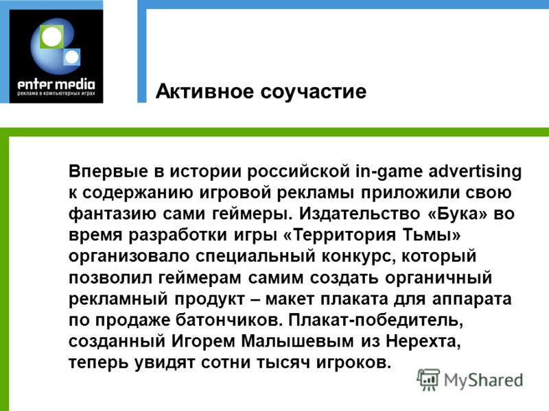 Активное соучастие Впервые в истории российской in-game advertising к содержанию игровой рекламы приложили свою фантазию сами геймеры. Издательство «Бука» во время разработки игры «Территория Тьмы» организовало специальный конкурс, который позволил г